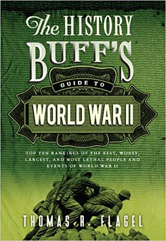 History Buff's Guide to World War II: Top Ten Rankings of the Best, Worst, Largest, and Most Lethal People and Events of World War II (History Buff's Guides) written by Thomas R. Flagel