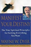 Manifest Your Destiny: The Nine Spiritual Principles for Getting Everything You Want (0060928921) by Dyer, Wayne W.