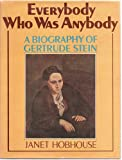 Everybody Who Was Anybody: A Biography of Gertrude Stein by Janet Hobhouse