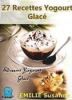 27 Magiques Recettes Faciles Yogourt Glac� - R�gale Garantie: Dessert Yogourt Glac�