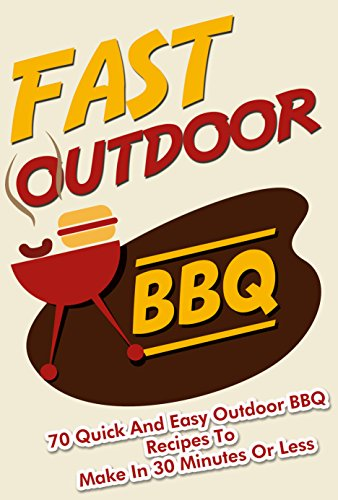Fast Outdoor BBQ  - 70 Quick and Easy Outdoor BBQ Recipes to Make in 30 Minutes Or Less (fast bbq, bbq recipes, bbq Book 1) by Ralph Martonfalvy