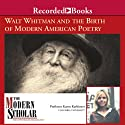 The Modern Scholar: Walt Whitman and the Birth of Modern American Poetry (       UNABRIDGED) by Karen Karbiener