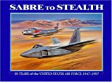 Sabre to Stealth 50 Years of the United States Airforce 1947-1997