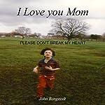 I Love you Mom: Please Don't Break My Heart | John Borgstedt