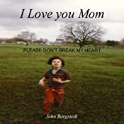 I Love you Mom: Please Don't Break My Heart | [John Borgstedt]