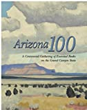 img - for Arizona 100: A Centennial Gathering of Essential Books on the Grand Canyon State book / textbook / text book
