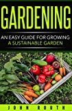 img - for Gardening: An Easy Guide for Growing a Sustainable Garden (Gardening, Organic Gardening, Vegetable Gardening, Home Garden, Container Gardening, Horticulture, Agriculture, Hydroponics,) book / textbook / text book