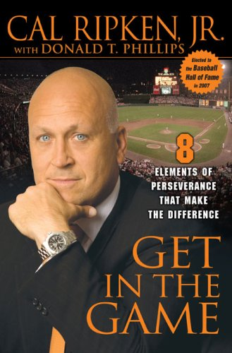 Get in the Game: 8 Elements of Perseverance That Make the Difference, Cal Ripken, Donald T. Phillips