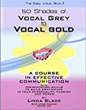 Fifty Shades of Vocal Grey To Vocal Gold: A COURSE IN EFFECTIVE COMMUNICATION AND PRESENTATION SKILLS TO BUILD CONFIDENCE IN YOUR PERSONALITY, PASSION AND POWER (The Easy Voice Book Series 3)