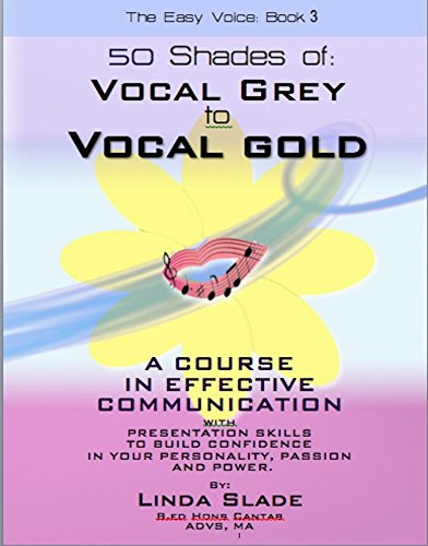 Linda Slade - Fifty Shades of Vocal Grey To Vocal Gold: A COURSE IN EFFECTIVE COMMUNICATION AND PRESENTATION SKILLS TO BUILD CONFIDENCE IN YOUR PERSONALITY, PASSION ... Easy Voice Book Series 3) (English Edition)