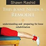 This Joint Needs a Remodel: Understanding and Preparing for Knee Rehabilitation | Shawn Rashid