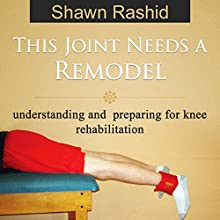 This Joint Needs a Remodel: Understanding and Preparing for Knee Rehabilitation (       UNABRIDGED) by Shawn Rashid Narrated by Jonathan Young - CPT