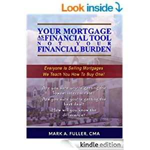 Amazon.com: Your Mortgage As Your Financial Tool, Not Your Financial Burden eBook: Mark Fuller: Kindle Store