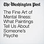 The Fine Art of Mental Illness: What Paintings Tell Us About Someone's Psyche | Erin Blakemore