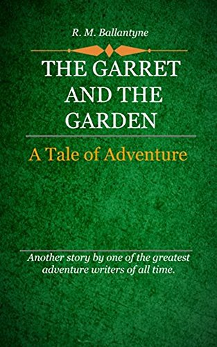 R. M. Ballantyne - The Garret and the Garden (Illustrated): A Tale of Adventure