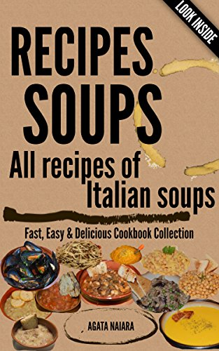 #-->> RECIPES SOUPS - All recipes of Italian soups: So many ideas and recipes for preparing tasty soups (Fast, Easy & Delicious Cookbook Collection 1) by Agata Naiara