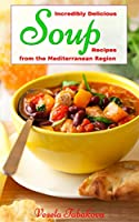 Incredibly Delicious Soup Recipes from the Mediterranean Region (Healthy Cookbook Series 2) (English Edition)