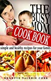 The Busy Mom Cookbook: Simple and Healthy Recipes for Your Family