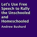 Let's Use Free Speech to Rally the Unschooled and Homeschooled | Andrew Bushard