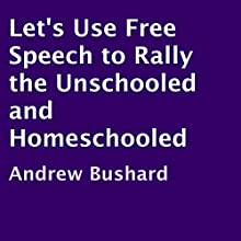 Let's Use Free Speech to Rally the Unschooled and Homeschooled (       UNABRIDGED) by Andrew Bushard Narrated by Alex Gilbert