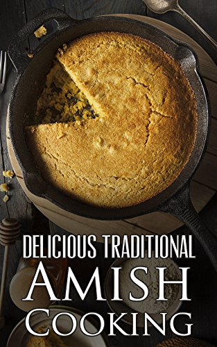 Delicious Traditional Amish Cooking:  Learn How To Cook The Amish Way by Abigail King