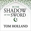 In the Shadow of the Sword: The Birth of Islam and the Rise of the Global Arab Empire (       UNABRIDGED) by Tom Holland Narrated by Steven Crossley