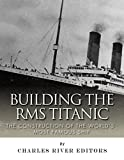 Building the RMS Titanic: The Construction of the Worlds Most Famous Ship