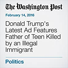 Donald Trump's Latest Ad Features Father of Teen Killed by an Illegal Immigrant Other by Jenna Johnson Narrated by Jill Melancon