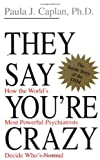 They Say You're Crazy: How The World's Most Powerful Psychiatrists Decide Who's Normal (0201488329) by Paula J. Caplan