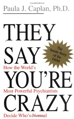 They Say You're Crazy: How The World's Most Powerful Psychiatrists Decide Who's Normal: Paula J. Caplan: 9780201488326: Amazon.com: Books