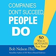 Companies Don't Succeed, People Do: 50 Ways to Motivate Your Team Audiobook by Bob Nelson Narrated by Tom Parks