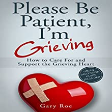Please Be Patient, I'm Grieving: How to Care for and Support the Grieving Heart: Good Grief Series, Book 3 Audiobook by Gary Roe Narrated by Gary Roe