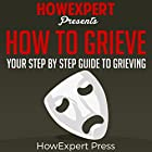How to Grieve: Your Step-by-Step Guide to Grieving Hörbuch von  HowExpert Press Gesprochen von: Leslie A Harper