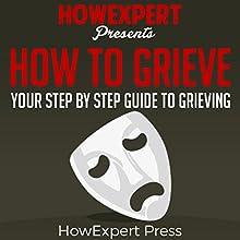 How to Grieve: Your Step-by-Step Guide to Grieving | Livre audio Auteur(s) :  HowExpert Press Narrateur(s) : Leslie A Harper