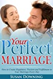 Your Perfect Marriage - How to Create Happiness, Passion and  Fulfillment in Your Marriage Every Day (Happy Marriage, Making Your Marriage Work, Marriage ... Improve Your Marriage, Relationship Tips)