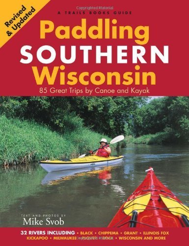 Paddling Southern Wisconsin: 85 Great Trips by Canoe And Kayak by unknown Revised 2010 Edition (1/26/2012)