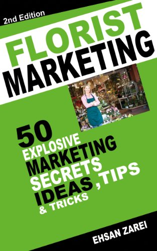 Florist Marketing Ideas: 50 Explosive Marketing   Secrets, Ideas, Tips & Tricks  For Florist  Business