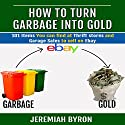 How to Turn Garbage Into Gold: 101 Items You Can Find at Thrift Stores and Garage Sales to Sell on Ebay Audiobook by Jeremiah Byron Narrated by Graham Taglang
