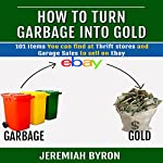 How to Turn Garbage Into Gold: 101 Items You Can Find at Thrift Stores and Garage Sales to Sell on Ebay | Jeremiah Byron