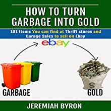 How to Turn Garbage Into Gold: 101 Items You Can Find at Thrift Stores and Garage Sales to Sell on Ebay (       UNABRIDGED) by Jeremiah Byron Narrated by Graham Taglang
