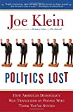 Politics Lost: From RFK to W: How Politicians Have Become Less Courageous and More Interested in Keeping Power than in Doing Whats Right for America [Paperback] [2007] Reprint Ed. Joe Klein