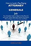 img - for How to Land a Top-Paying Attorney generals Job: Your Complete Guide to Opportunities, Resumes and Cover Letters, Interviews, Salaries, Promotions, What to Expect From Recruiters and More book / textbook / text book