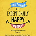 The 7 Habits of Exceptionally Happy People: A Powerful Approach to Happiness | Ingrid Lindberg