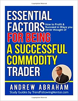 Essential Factors For Being A Successful Commodity Trader: How To Profit & Succeed In The Markets In Ways You Never Thought Of (Trend Following Mentor)
