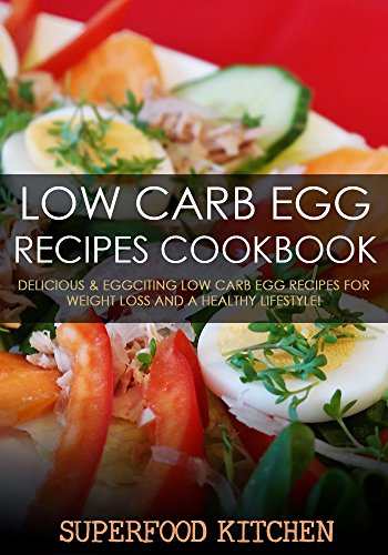Low Carb Egg Recipes Cookbook: Delicious & Eggciting Low Carb Egg Recipes For Weight Loss And A Healthy Lifestyle! by Superfood Kitchen