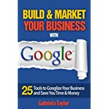 GOOGLE: How to Build and Market Your Business with Google (Give Your Marketing a Digital Edge Series - Vol. 4)
