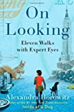 On Looking: Eleven Walks with Expert Eyes by Alexandra Horowitz (Jan 8 2013)