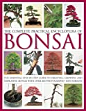 The Complete Practical Encyclopedia of Bonsai: The essential step-by-step guide to creating, growing, and displaying bonsai with over 800 photographs