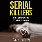 Serial Killers: Ed Kemper The Co-Ed Killer | Alex Allen