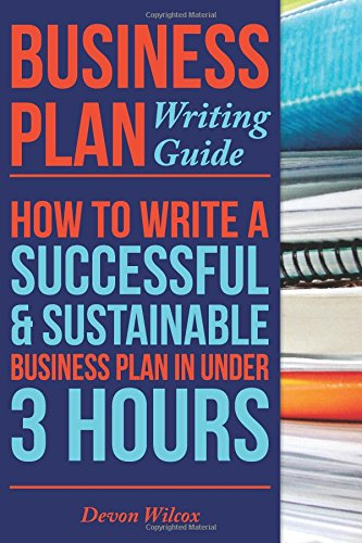 Business Plan Writing Guide: How To Write A Successful, Sustainable Business Plan in Under 3 Hours